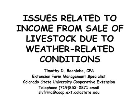 ISSUES RELATED TO INCOME FROM SALE OF LIVESTOCK DUE TO WEATHER-RELATED CONDITIONS Timothy D. Bachicha, CPA Extension Farm Management Specialist Colorado.