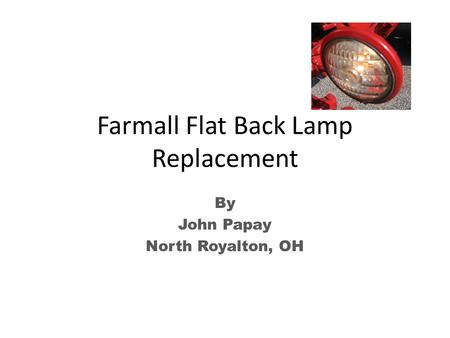 Farmall Flat Back Lamp Replacement By John Papay North Royalton, OH.