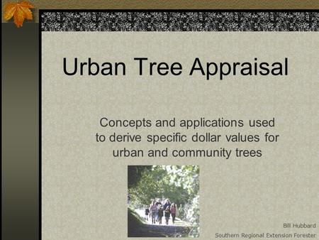 Urban Tree Appraisal Concepts and applications used to derive specific dollar values for urban and community trees Bill Hubbard Southern Regional Extension.