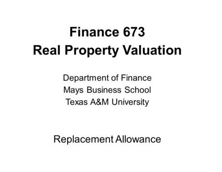 Finance 673 Real Property Valuation Department of Finance Mays Business School Texas A&M University Replacement Allowance.