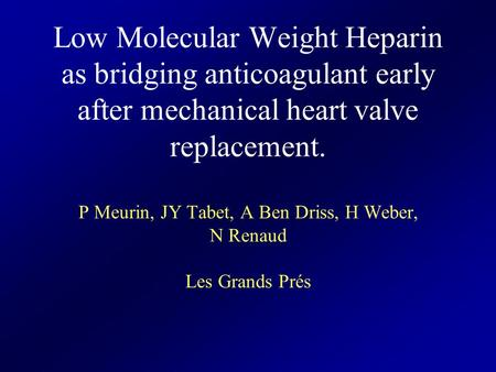 Low Molecular Weight Heparin as bridging anticoagulant early after mechanical heart valve replacement. P Meurin, JY Tabet, A Ben Driss, H Weber, N Renaud.