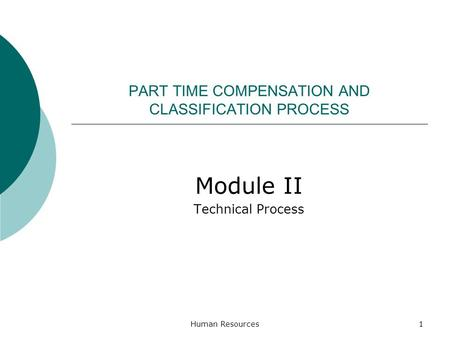PART TIME COMPENSATION AND CLASSIFICATION PROCESS Module II Technical Process Human Resources1.