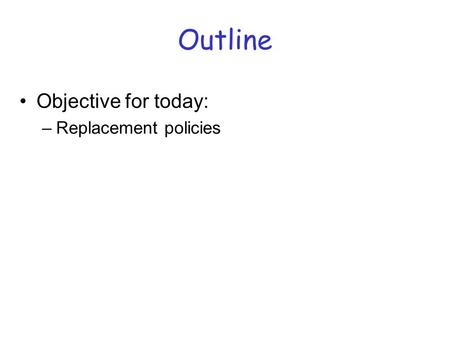 Outline Objective for today: –Replacement policies.