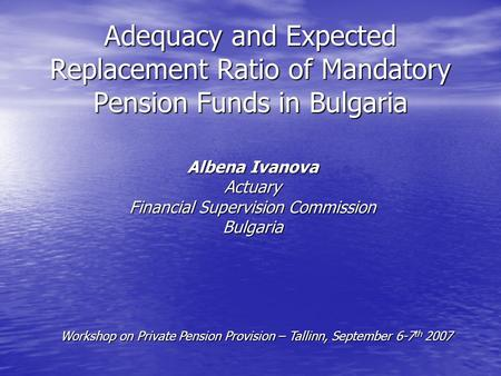Adequacy and Expected Replacement Ratio of Mandatory Pension Funds in Bulgaria Albena Ivanova Actuary Financial Supervision Commission Bulgaria Workshop.