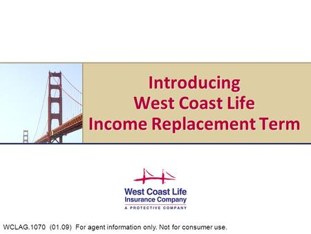 Introducing West Coast Life Income Replacement Term WCLAG.1070 (01.09) For agent information only. Not for consumer use.