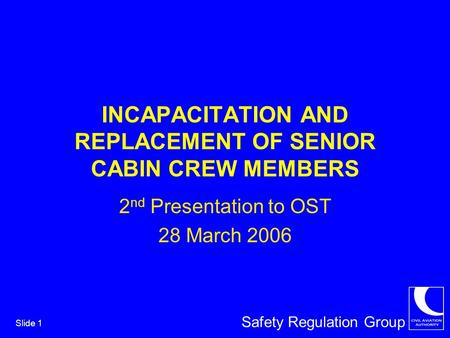 Safety Regulation Group Slide 1 INCAPACITATION AND REPLACEMENT OF SENIOR CABIN CREW MEMBERS 2 nd Presentation to OST 28 March 2006.