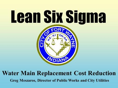 Lean Six Sigma Water Main Replacement Cost Reduction Greg Meszaros, Director of Public Works and City Utilities.