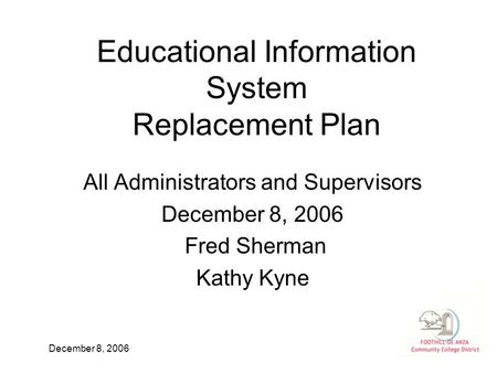December 8, 2006 Educational Information System Replacement Plan All Administrators and Supervisors December 8, 2006 Fred Sherman Kathy Kyne.
