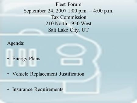 Fleet Forum September 24, 2007 1:00 p.m. – 4:00 p.m. Tax Commission 210 North 1950 West Salt Lake City, UT Agenda: Energy Plans Vehicle Replacement Justification.