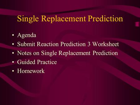 Single Replacement Prediction Agenda Submit Reaction Prediction 3 Worksheet Notes on Single Replacement Prediction Guided Practice Homework.