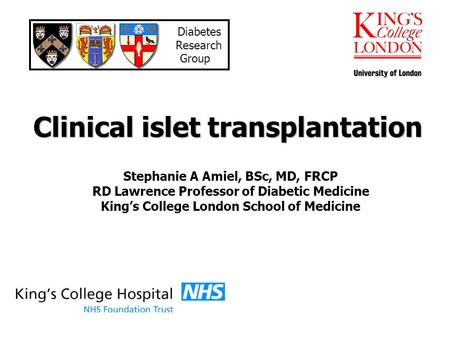 Clinical islet transplantation Stephanie A Amiel, BSc, MD, FRCP RD Lawrence Professor of Diabetic Medicine Kings College London School of Medicine Diabetes.