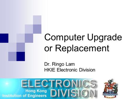 Computer Upgrade or Replacement Dr. Ringo Lam HKIE Electronic Division 25 / 9 / 2004.