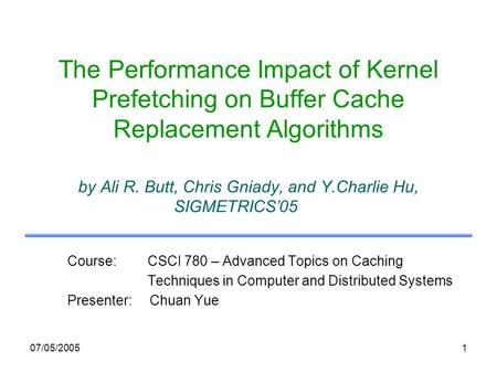 07/05/20051 The Performance Impact of Kernel Prefetching on Buffer Cache Replacement Algorithms by Ali R. Butt, Chris Gniady, and Y.Charlie Hu, SIGMETRICS05.