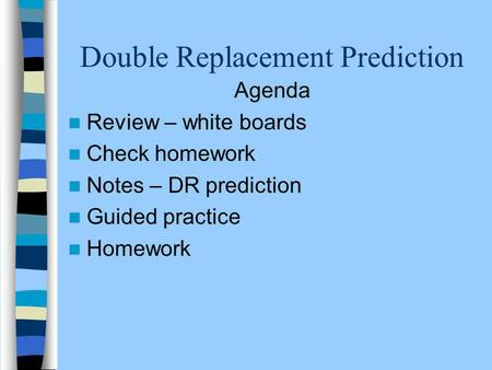 Double Replacement Prediction Agenda Review – white boards Check homework Notes – DR prediction Guided practice Homework.