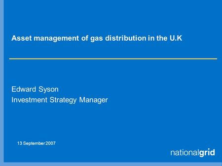 Asset management of gas distribution in the U.K Edward Syson Investment Strategy Manager 13 September 2007.