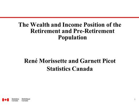 1 The Wealth and Income Position of the Retirement and Pre-Retirement Population René Morissette and Garnett Picot Statistics Canada.