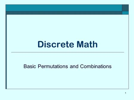 1 Discrete Math Basic Permutations and Combinations.