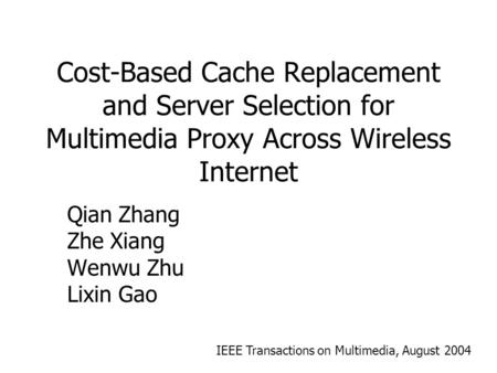 Cost-Based Cache Replacement and Server Selection for Multimedia Proxy Across Wireless Internet Qian Zhang Zhe Xiang Wenwu Zhu Lixin Gao IEEE Transactions.