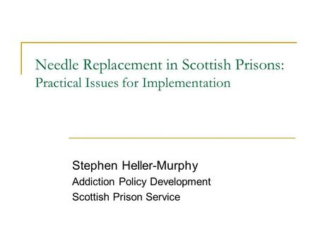 Needle Replacement in Scottish Prisons: Practical Issues for Implementation Stephen Heller-Murphy Addiction Policy Development Scottish Prison Service.