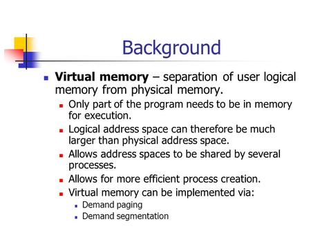 Background Virtual memory – separation of user logical memory from physical memory. Only part of the program needs to be in memory for execution. Logical.