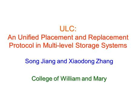ULC: An Unified Placement and Replacement Protocol in Multi-level Storage Systems Song Jiang and Xiaodong Zhang College of William and Mary.