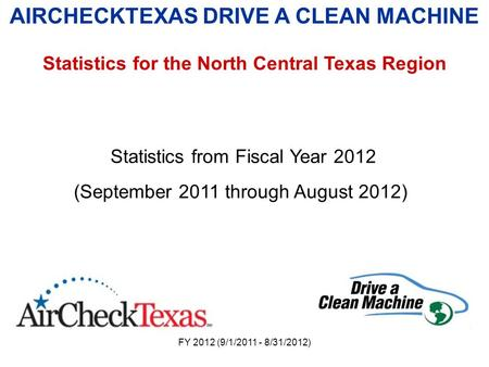 FY 2012 (9/1/2011 - 8/31/2012) AIRCHECKTEXAS DRIVE A CLEAN MACHINE Statistics for the North Central Texas Region Statistics from Fiscal Year 2012 (September.