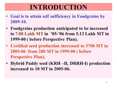 1 INTRODUCTION Goal is to attain self sufficiency in Foodgrains by 2009-10. Foodgrains production anticipated to be increased to 7.00 Lakh MT in 05-06.