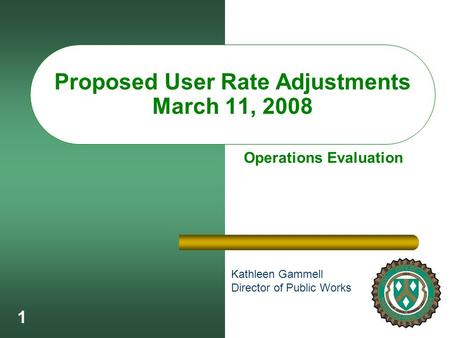 1 Proposed User Rate Adjustments March 11, 2008 Kathleen Gammell Director of Public Works Operations Evaluation.