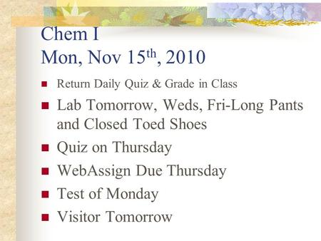 Chem I Mon, Nov 15 th, 2010 Return Daily Quiz & Grade in Class Lab Tomorrow, Weds, Fri-Long Pants and Closed Toed Shoes Quiz on Thursday WebAssign Due.