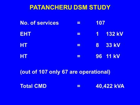 No. of services EHT HT PATANCHERU DSM STUDY 107 1 132 kV 8 33 kV 96 11 kV ======== Total CMD40,422 kVA= (out of 107 only 67 are operational)