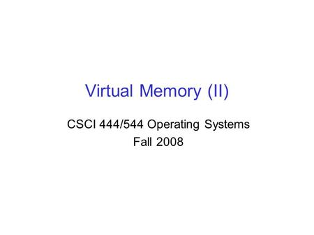 Virtual Memory (II) CSCI 444/544 Operating Systems Fall 2008.