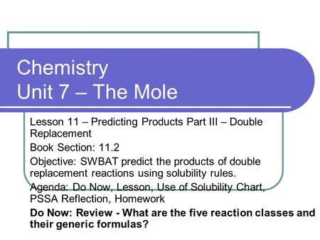 Chemistry Unit 7 – The Mole Lesson 11 – Predicting Products Part III – Double Replacement Book Section: 11.2 Objective: SWBAT predict the products of double.