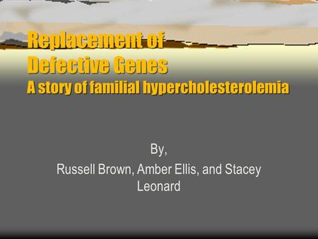 Replacement of Defective Genes A story of familial hypercholesterolemia By, Russell Brown, Amber Ellis, and Stacey Leonard.