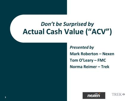 Presented by Mark Roberton – Nexen Tom OLeary – FMC Norma Reimer – Trek Dont be Surprised by Actual Cash Value (ACV) 1.