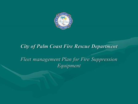 City of Palm Coast Fire Rescue Department Fleet management Plan for Fire Suppression Equipment.