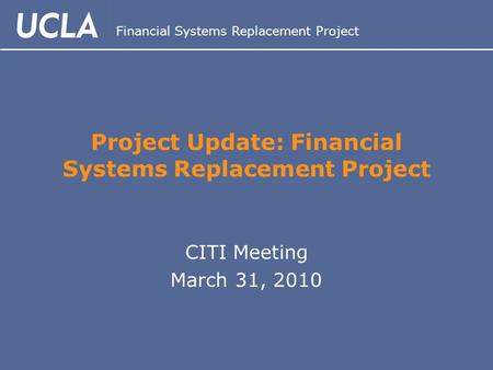 Financial Systems Replacement Project Project Update: Financial Systems Replacement Project CITI Meeting March 31, 2010.