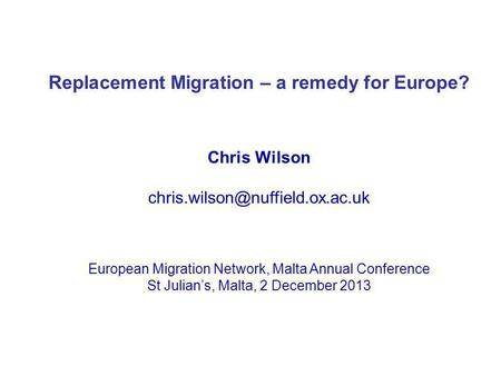 Replacement Migration – a remedy for Europe? Chris Wilson European Migration Network, Malta Annual Conference St Julians,