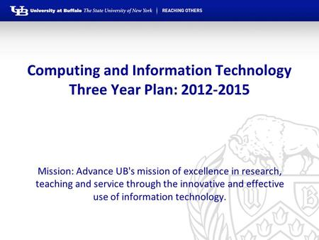 Computing and Information Technology Three Year Plan: 2012-2015 Mission: Advance UB's mission of excellence in research, teaching and service through the.