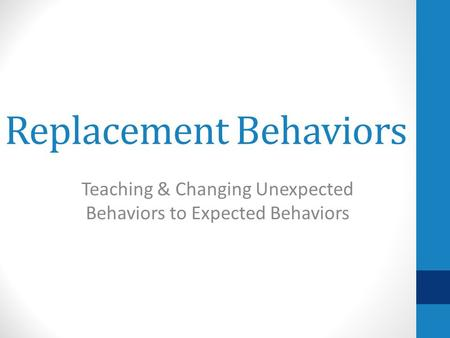 Replacement Behaviors Teaching & Changing Unexpected Behaviors to Expected Behaviors.