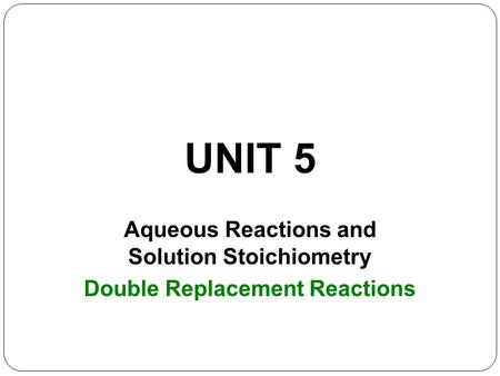 UNIT 5 Aqueous Reactions and Solution Stoichiometry Double Replacement Reactions.