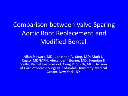 Comparison between Valve Sparing Aortic Root Replacement and Modified Bentall Allan Stewart, MD., Jonathan A. Yang, MD; Mark J. Russo, MD/MPH; Alexander.
