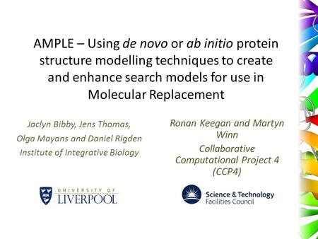 AMPLE – Using de novo or ab initio protein structure modelling techniques to create and enhance search models for use in Molecular Replacement Jaclyn Bibby,