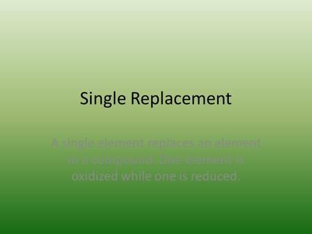 Single Replacement A single element replaces an element in a compound. One element is oxidized while one is reduced.