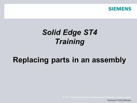 © 2011. Siemens Product Lifecycle Management Software Inc. All rights reserved Siemens PLM Software Solid Edge ST4 Training Replacing parts in an assembly.