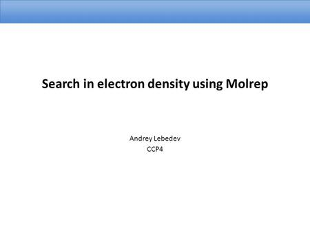 Search in electron density using Molrep Andrey Lebedev CCP4.