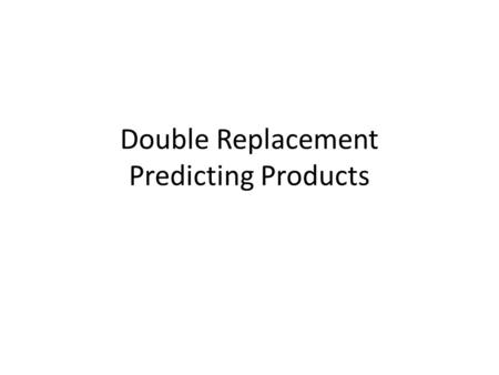 Double Replacement Predicting Products. 1) Which of the following is a correctly completed double replacement reaction? 1.2Al + 3H 2 SO 4 Al 2 (SO 4 )