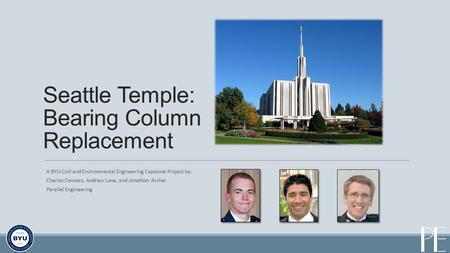 A BYU Civil and Environmental Engineering Capstone Project by: Charles Connors, Andrew Luna, and Jonathon Archer Parallel Engineering Seattle Temple: Bearing.
