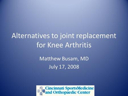 Alternatives to joint replacement for Knee Arthritis Matthew Busam, MD July 17, 2008.