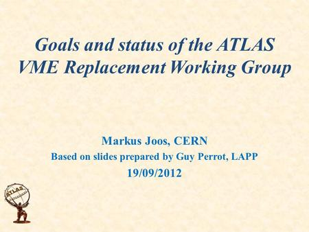 Goals and status of the ATLAS VME Replacement Working Group Markus Joos, CERN Based on slides prepared by Guy Perrot, LAPP 19/09/2012.