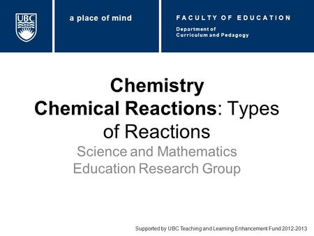 Chemistry Chemical Reactions: Types of Reactions Science and Mathematics Education Research Group Supported by UBC Teaching and Learning Enhancement Fund.